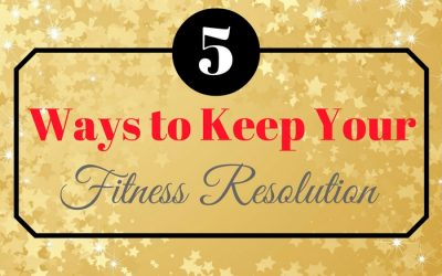 5 Sure Fire Ways to Keep Your Fitness Resolutions